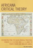 Cover image for Africana critical theory : reconstructing the black radical tradition from w.e.b. du bois and c.l.r. james to frantz fanon and amilcar cabral.