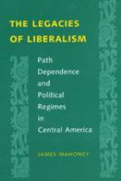 Cover image for The legacies of liberalism : path dependence and political regimes in Central America