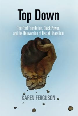 Cover image for Top Down The Ford Foundation, Black Power, and the Reinvention of Racial Liberalism