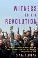 Cover image for Witness to the revolution : radicals, resisters, vets, hippies, and the year America lost its mind and found its soul
