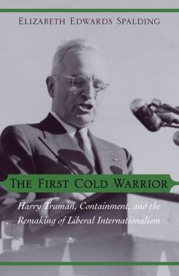 Cover image for The First Cold Warrior Harry Truman, Containment, and the Remaking of Liberal Internationalism