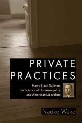 Cover image for Private Practices Harry Stack Sullivan, the Science of Homosexuality, and American Liberalism