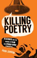 Cover image for Killing poetry : blackness and the making of slam and spoken word communities