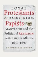 Cover image for Loyal Protestants and Dangerous Papists Maryland and the Politics of Religion in the English Atlantic, 1630-1690