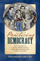 Cover image for Practicing Democracy Popular Politics in the United States from the Constitution to the Civil War