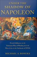 Cover image for Under the Shadow of Napoleon French Influence on the American Way of Warfare from Independence to the Eve of World War II