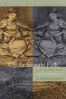 """Cover image for """"Off the Straight Path"""" Illicit Sex, Law, and Community in Ottoman Aleppo"""