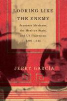 Cover image for Looking Like the Enemy Japanese Mexicans, the Mexican State, and US Hegemony, 1897–1945
