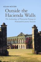 Cover image for Outside the hacienda walls the archaeology of plantation peonage in nineteenth-century Yucatán
