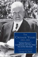 Cover image for The crusade years, 1933-1955 : Herbert Hoover's lost memoir of the New Deal Era and its aftermath