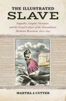 Cover image for The Illustrated Slave Empathy, Graphic Narrative, and the Visual Culture of the Transatlantic Abolition Movement, 1800-1852