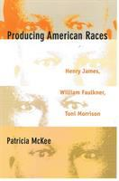 Cover image for Producing American races : Henry James, William Faulkner, Toni Morrison