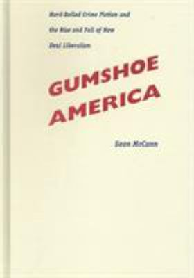 Cover image for Gumshoe America : hard-boiled crime fiction and the rise and fall of New Deal liberalism