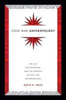 Cover image for Cold War anthropology : the CIA, the Pentagon, and the growth of dual use anthropology