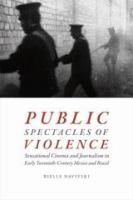 Cover image for Public spectacles of violence : sensational cinema and journalism in early twentieth-century Mexico and Brazil