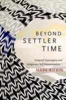 Cover image for Beyond settler time : temporal sovereignty and indigenous self-determination