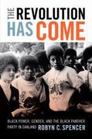 Cover image for The revolution has come : Black power, gender, and the Black Panther Party in Oakland