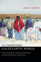 Cover image for The vanguard of the Atlantic world creating modernity, nation, and democracy in nineteenth-century Latin America