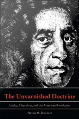 Cover image for The unvarnished doctrine Locke, liberalism, and the American Revolution
