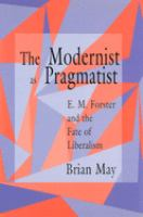 Cover image for The modernist as pragmatist : E.M. Forster and the fate of liberalism