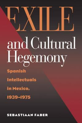 Cover image for Exile and Cultural Hegemony Spanish Intellectuals in Mexico, 1939-1975