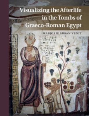 Cover image for Visualizing the Afterlife in the Tombs of Graeco-Roman Egypt