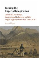 Cover image for Taming the imperial imagination : colonial knowledge, international relations, and the Anglo-Afghan encounter, 1808-1878