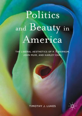 Cover image for Politics and Beauty in America The Liberal Aesthetics of P.T. Barnum, John Muir, and Harley Earl