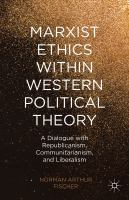 Cover image for Marxist Ethics within Western Political Theory A Dialogue with Republicanism, Communitarianism, and Liberalism