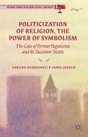 Cover image for Politicization of Religion, the Power of Symbolism The Case of Former Yugoslavia and its Successor States