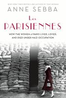 Cover image for Les Parisiennes : how the women of Paris lived, loved, and died under Nazi occupation