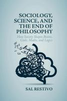 Cover image for Sociology, Science, and the End of Philosophy How Society Shapes Brains, Gods, Maths, and Logics