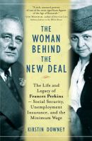 Cover image for The woman behind the New Deal : the life and legacy of Frances Perkins, Social Security, unemployment insurance, and the minimum wage