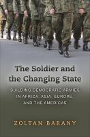 Cover image for The Soldier and the Changing State Building Democratic Armies in Africa, Asia, Europe, and the Americas