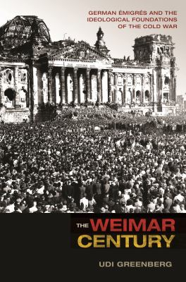 Cover image for The Weimar Century German Emigres and the Ideological Foundations of the Cold War