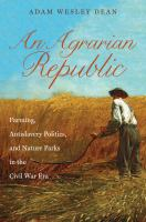 Cover image for An Agrarian Republic Farming, Antislavery Politics, and Nature Parks in the Civil War Era