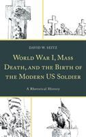 Cover image for World War I, mass death, and the birth of the modern US soldier : a rhetorical history