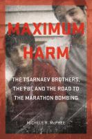 Cover image for Maximum Harm The Tsarnaev Brothers, the FBI, and the Road to the Marathon Bombing