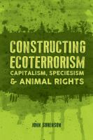 Cover image for Constructing ecoterrorism : capitalism, speciesism & animal rights