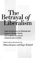 Cover image for The betrayal of liberalism : how the disciples of freedom and equality helped foster the illiberal politics of coercion and control