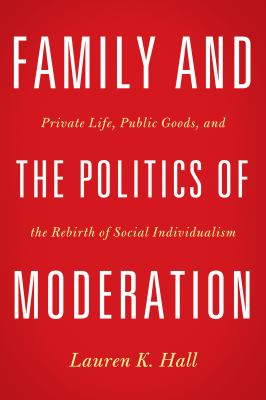 Cover image for Family and the Politics of Moderation Private Life, Public Goods, and the Rebirth of Social Individualism