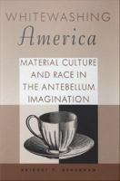 Cover image for Whitewashing America Material Culture and Race in the Antebellum Imagination