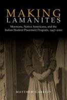 Cover image for Making Lamanites Mormons, Native Americans, and the Indian Student Placement Program, 1947-2000