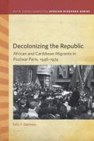 Cover image for Decolonizing the Republic African and Caribbean Migrants in Postwar Paris, 1946–1974