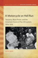 Cover image for A Motorcycle on Hell Run Tanzania, Black Power, and the Uncertain Future of Pan-Africanism, 1964–1974