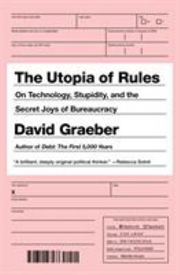 Cover image for The utopia of rules : on technology, stupidity, and the secret joys of bureaucracy