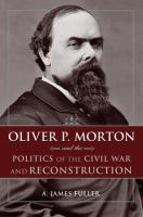 Cover image for Oliver P. Morton and the Politics of the Civil War and Reconstruction