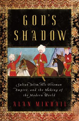 Cover image for God's shadow : Sultan Selim, his Ottoman empire, and the making of the modern world