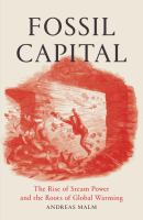 Cover image for Fossil capital : the rise of steam-power and the roots of global warming
