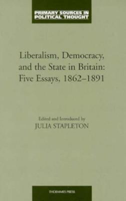 Cover image for Liberalism, democracy, and the state in Britain : five essays, 1862-1891
